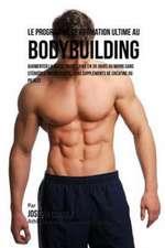 Le Programme de Formation Ultime Au Bodybuilding: Augmenter La Masse Musculaire En 30 Jours Ou Moins Sans Stéroïdes Anabolisants, Sans Suppléments de