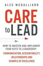 Care to Lead: How to Master and Implement Four Keys to Leadership: Communication, Accountability, Relationships and Example of Excel