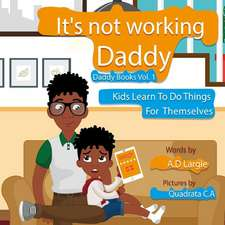 Daddy It's Not Working: Kids Learn to Do Things for Themselves