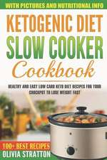 Ketogenic Diet Slow Cooker Cookbook: Healthy and Easy Low Carb Keto Diet Recipes for Your Crock Pot to Lose Weight Fast
