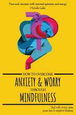 How to Overcome Anxiety & Worry Through Mindfulness