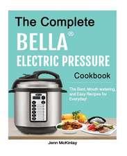 The Complete Bella(tm) Electric Pressure Cooker Cookbook