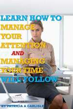 Learn How to Manage Your Attention and Managing Your Time Will Follow