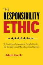 The Responsibility Ethic: 12 Winning Strategies to Power Lasting Success and Happiness