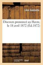 Discours Prononce Au Havre, Le 18 Avril 1872