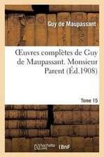 Oeuvres Completes de Guy de Maupassant.Tome 15. Monsieur Parent
