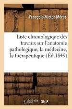 Liste Chronologique Des Travaux Sur L'Anatomie Pathologique, La Medecine, La Therapeutique