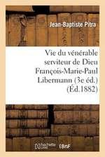 Vie Du Venerable Serviteur de Dieu Francois-Marie-Paul Libermann (3e Ed.)