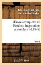Oeuvres Completes de Fenelon, Tome 5 Instructions Pastorales