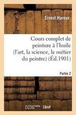Cours Complet de Peinture A L'Huile (L'Art, la Science, le Metier Du Peintre). Partie 2