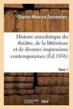 Histoire Anecdotique Du Theatre, de La Litterature Et de Diverses Impressions Contemporaines. T1