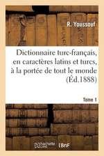 Dictionnaire Turc-Francais, En Caracteres Latins Et Turcs, a la Portee de Tout Le Monde. Tome 1