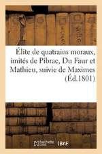Elite de Quatrains Moraux, Imites de Pibrac, Du Faur Et Mathieu, Suivie de Maximes Et Adages Tires