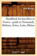 Handbook for Travellers in France:  Guide to Normandy, Brittany, Seine, Loire, Rhone