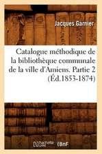 Catalogue Methodique de La Bibliotheque Communale de La Ville D'Amiens. Partie 2