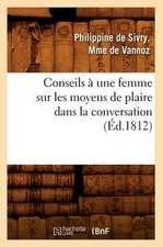 Conseils a Une Femme Sur Les Moyens de Plaire Dans La Conversation (Ed.1812)
