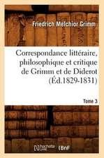 Correspondance Litteraire, Philosophique Et Critique de Grimm Et de Diderot. Tome 3 (Ed.1829-1831)
