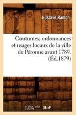 Coutumes, Ordonnances Et Usages Locaux de La Ville de Peronne Avant 1789. (Ed.1879)