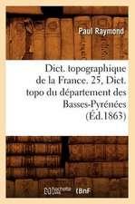 Dict. Topographique de La France. 25, Dict. Topo Du Departement Des Basses-Pyrenees