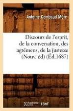 Discours de L'Esprit, de La Conversation, Des Agremens, de La Justesse, (Nouv. Ed)