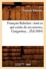 Francois Rabelais:  Tout Ce Qui Existe de Ses Oeuvres, Gargantua... (Ed.1884)