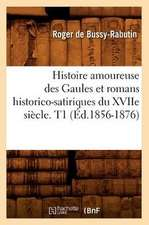 Histoire Amoureuse Des Gaules Et Romans Historico-Satiriques Du Xviie Siecle. T1 (Ed.1856-1876)