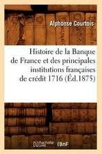 Histoire de La Banque de France Et Des Principales Institutions Francaises de Credit 1716 (Ed.1875)