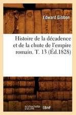Histoire de La Decadence Et de La Chute de L'Empire Romain. T. 13 (Ed.1828)
