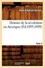 Histoire de La Revolution En Auvergne. Tome 2:  Avec Une Exposition Claire Et Precise de Ses Procedes, (Ed.1860)