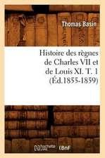 Histoire Des Regnes de Charles VII Et de Louis XI. T. 1 (Ed.1855-1859)