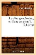 Le Chirurgien Dentiste, Ou Traite Des Dents T. 1 (Ed.1746)