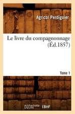 Le Livre Du Compagnonnage. Tome 1 (Ed.1857)