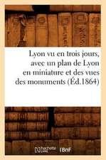 Lyon Vu En Trois Jours, Avec Un Plan de Lyon En Miniature Et Des Vues Des Monuments (Ed.1864)
