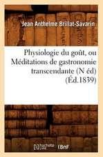 Physiologie Du Gout, Ou Meditations de Gastronomie Transcendante (N Ed) (Ed.1839)