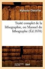 Traite Complet de la Lithographie, Ou Manuel Du Lithographe:  Dedie En 1615 Au Roy Et a la Reyne Mere Du Roy (Ed.1889)