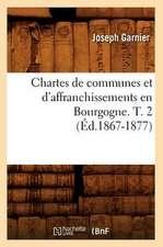 Chartes de Communes Et D'Affranchissements En Bourgogne. T. 2 (Ed.1867-1877)