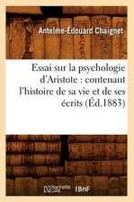 Essai Sur la Psychologie D'Aristote:  Contenant L'Histoire de Sa Vie Et de Ses Ecrits
