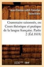 Grammaire Raisonnee, Ou Cours Theorique Et Pratique de La Langue Francaise. Partie 2 (Ed.1818)