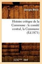 Histoire Critique de La Commune:  Le Comite Central, La Commune, (Ed.1871)