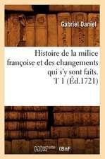Histoire de La Milice Francoise Et Des Changements Qui S'y Sont Faits. T 1 (Ed.1721)