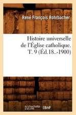 Histoire Universelle de L'Eglise Catholique. T. 9 (Ed.18..-1900)