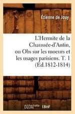 L'Hermite de La Chaussee-D'Antin, Ou Obs Sur Les Moeurs Et Les Usages Parisiens. T. 1 (Ed.1812-1814)