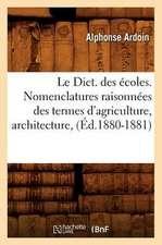 Le Dict. Des Ecoles. Nomenclatures Raisonnees Des Termes D'Agriculture, Architecture, (Ed.1880-1881)