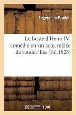 Le Buste D'Henri IV, Comedie En Un Acte, Melee de Vaudevilles