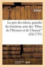 Le Prix Des Talens, Parodie Du Troisieme Acte Des Fetes de L'Hymen Et de L'Amour