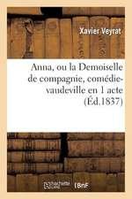 Anna, Ou La Demoiselle de Compagnie, Comedie-Vaudeville En 1 Acte