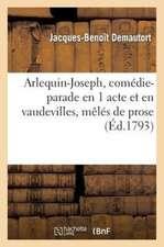 Arlequin-Joseph, Comedie-Parade En 1 Acte Et En Vaudevilles, Meles de Prose