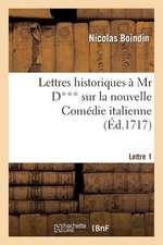 Lettres Historiques a MR D*** Sur La Nouvelle Comedie Italienne. 1e Lettre