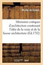 Memoires Critiques D'Architecture Contenant L'Idee de La Vraie Et de La Fausse Architecture
