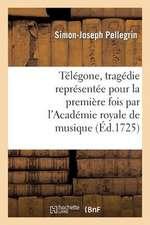 Telegone, Tragedie Representee Pour La Premiere Fois Par L'Academie Royale de Musique
